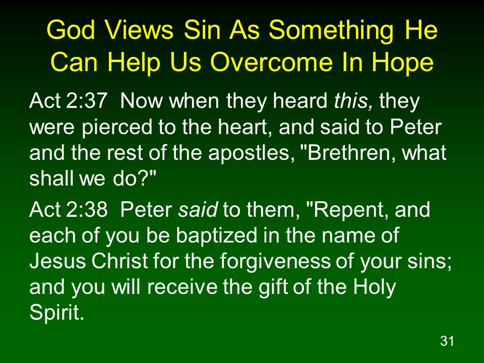 31 God Views Sin As Something He Can Help Us Overcome In Hope Act 2:37 Now when they heard this, they were pierced to the heart, and said to Peter and