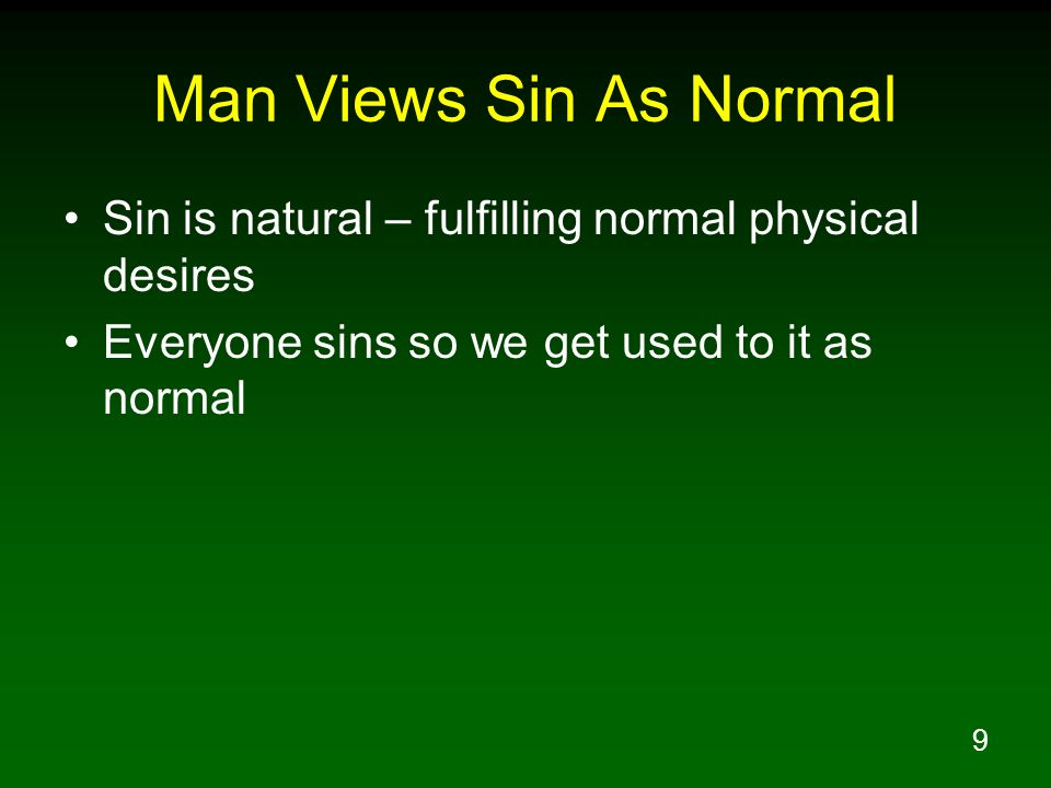 9 Man Views Sin As Normal Sin is natural – fulfilling normal physical desires Everyone sins so we get used to it as normal