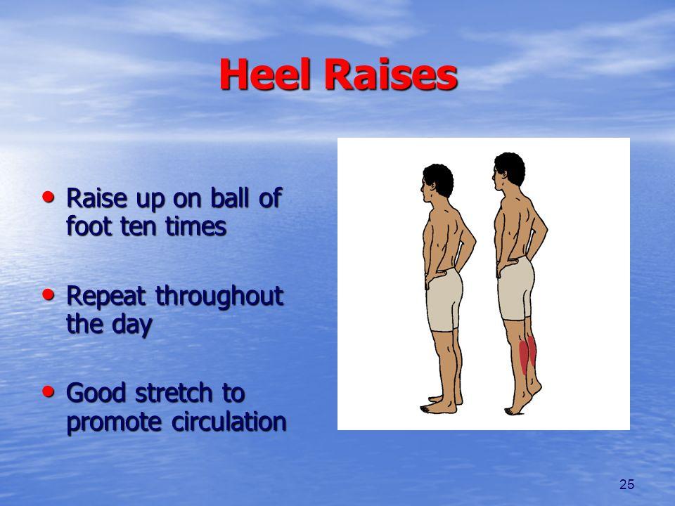 25 Heel Raises Raise up on ball of foot ten times Raise up on ball of foot ten times Repeat throughout the day Repeat throughout the day Good stretch