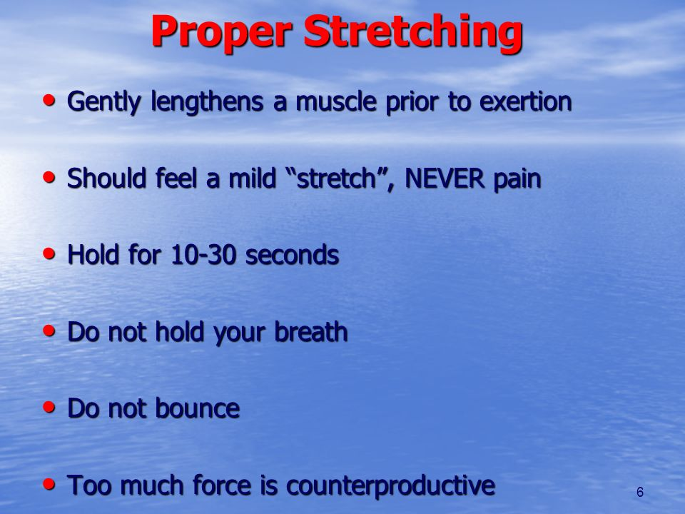 6 Proper Stretching Gently lengthens a muscle prior to exertion Gently lengthens a muscle prior to exertion Should feel a mild stretch, NEVER pain Sho