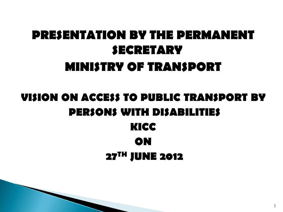 PRESENTATION BY THE PERMANENT SECRETARY MINISTRY OF TRANSPORT VISION ON ACCESS TO PUBLIC TRANSPORT BY PERSONS WITH DISABILITIES KICC ON 27 TH JUNE 2012 1