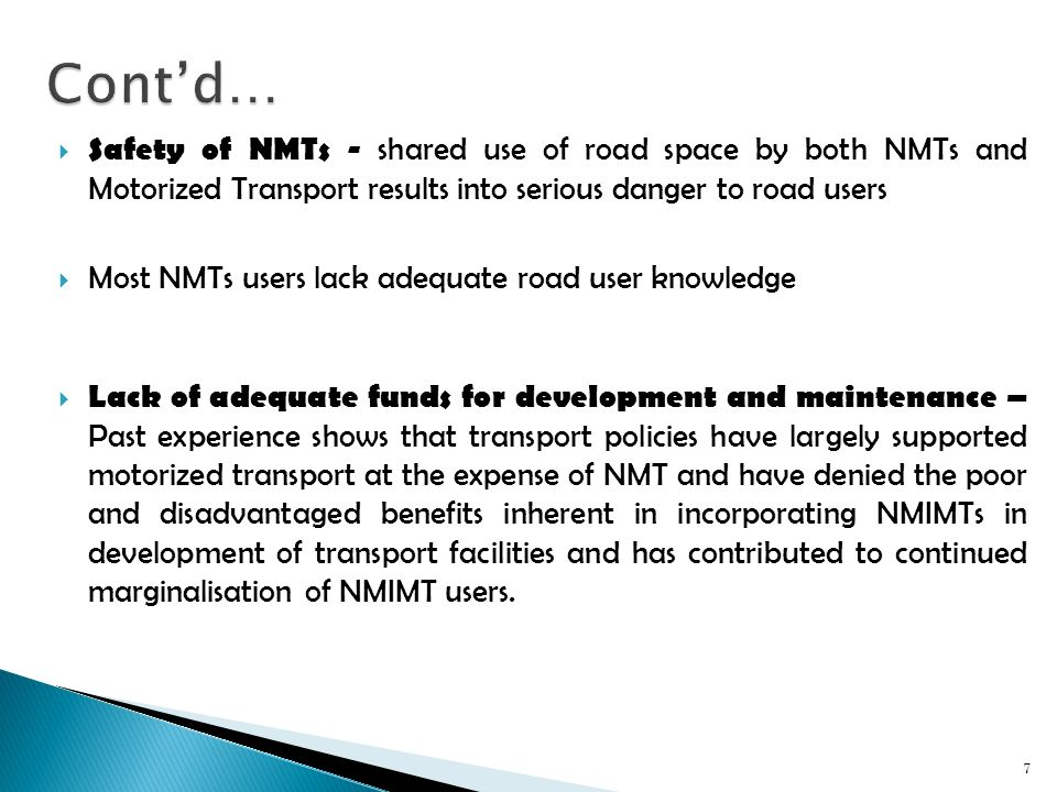 Safety of NMTs - shared use of road space by both NMTs and Motorized Transport results into serious danger to road users Most NMTs users lack adequate road user knowledge Lack of adequate funds for development and maintenance – Past experience shows that transport policies have largely supported motorized transport at the expense of NMT and have denied the poor and disadvantaged benefits inherent in incorporating NMIMTs in development of transport facilities and has contributed to continued marginalisation of NMIMT users.