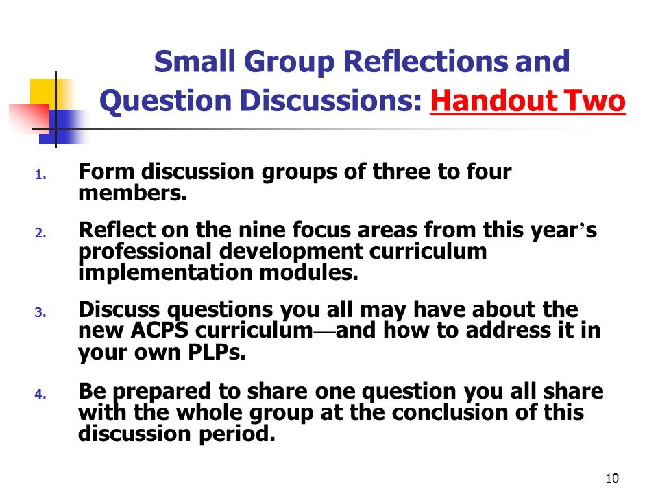 10 Small Group Reflections and Question Discussions: Handout Two 1. Form discussion groups of three to four members. 2. Reflect on the nine focus area