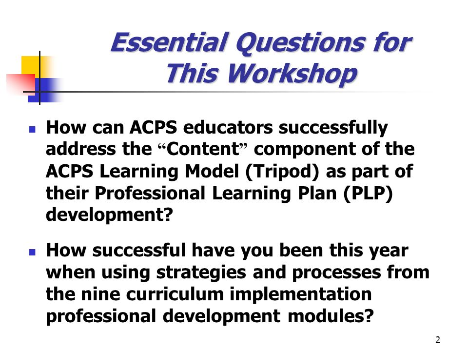 2 Essential Questions for This Workshop How can ACPS educators successfully address the Content component of the ACPS Learning Model (Tripod) as part