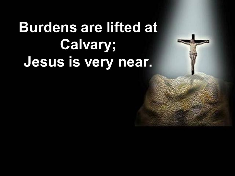 Burdens are lifted at Calvary; Jesus is very near. John M Moore ©