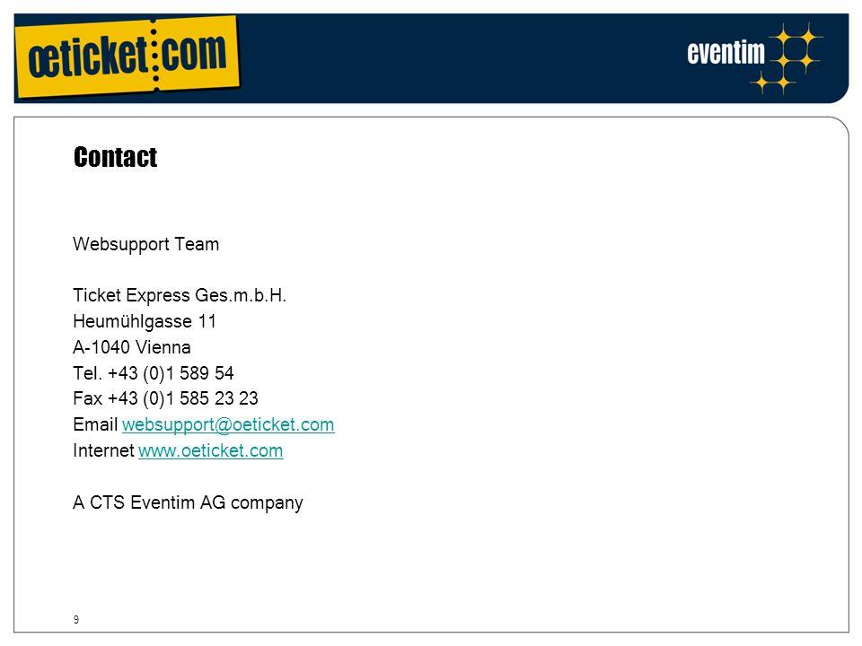 9 Websupport Team Ticket Express Ges.m.b.H. Heumühlgasse 11 A-1040 Vienna Tel. +43 (0)1 589 54 Fax +43 (0)1 585 23 23 Email websupport@oeticket.comweb