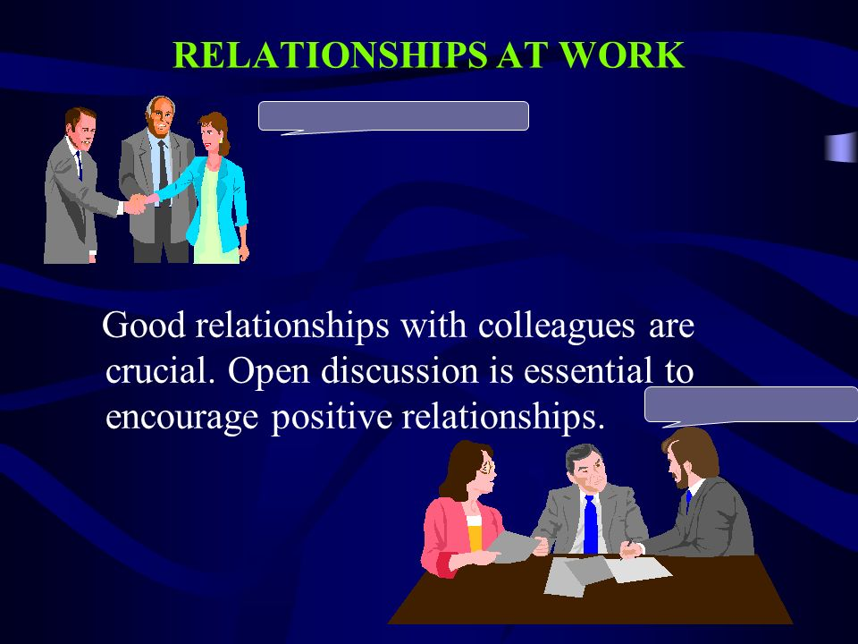 RELATIONSHIPS AT WORK Good relationships with colleagues are crucial. Open discussion is essential to encourage positive relationships.
