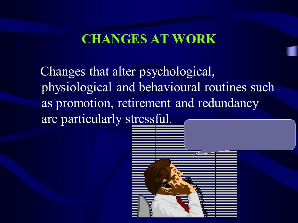 CHANGES AT WORK Changes that alter psychological, physiological and behavioural routines such as promotion, retirement and redundancy are particularly