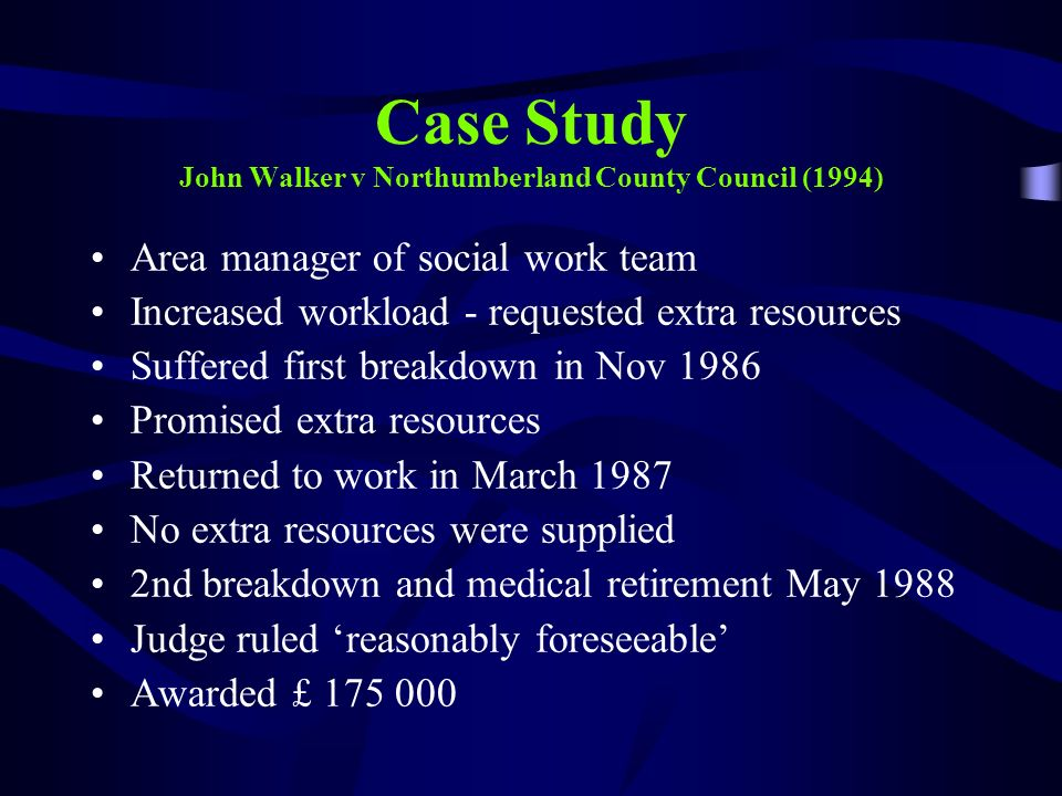 Case Study John Walker v Northumberland County Council (1994) Area manager of social work team Increased workload - requested extra resources Suffered