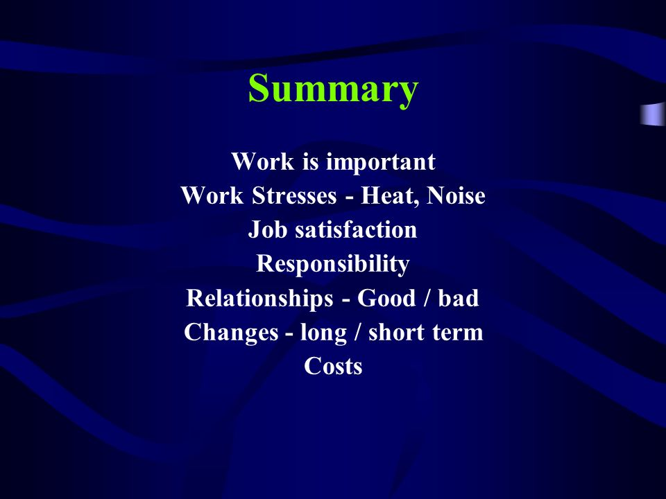 Summary Work is important Work Stresses - Heat, Noise Job satisfaction Responsibility Relationships - Good / bad Changes - long / short term Costs