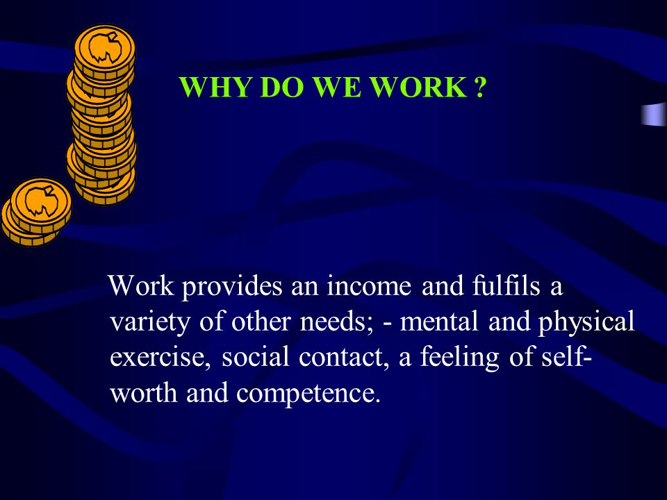 WHY DO WE WORK ? Work provides an income and fulfils a variety of other needs; - mental and physical exercise, social contact, a feeling of self- wort