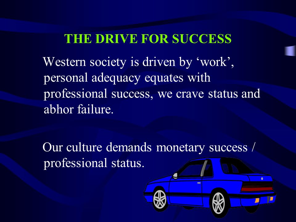 THE DRIVE FOR SUCCESS Western society is driven by work, personal adequacy equates with professional success, we crave status and abhor failure. Our c