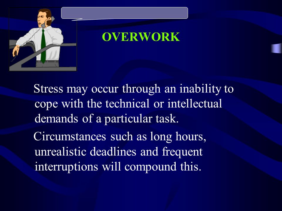 OVERWORK Stress may occur through an inability to cope with the technical or intellectual demands of a particular task. Circumstances such as long hou