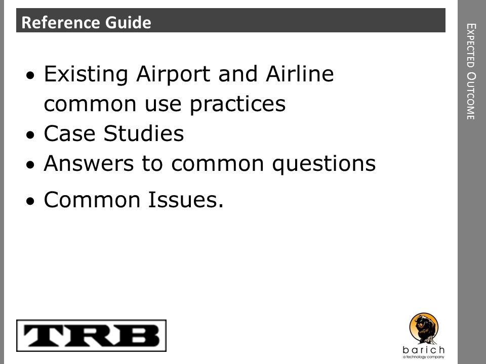 Click to add heading E XPECTED O UTCOME Reference Guide Existing Airport and Airline common use practices Case Studies Answers to common questions Com