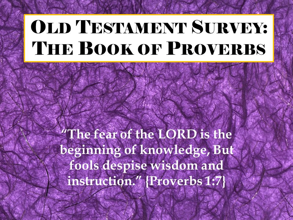 O LD T ESTAMENT S URVEY : T HE B OOK OF P ROVERBS The fear of the LORD is the beginning of knowledge, But fools despise wisdom and instruction. {Prove