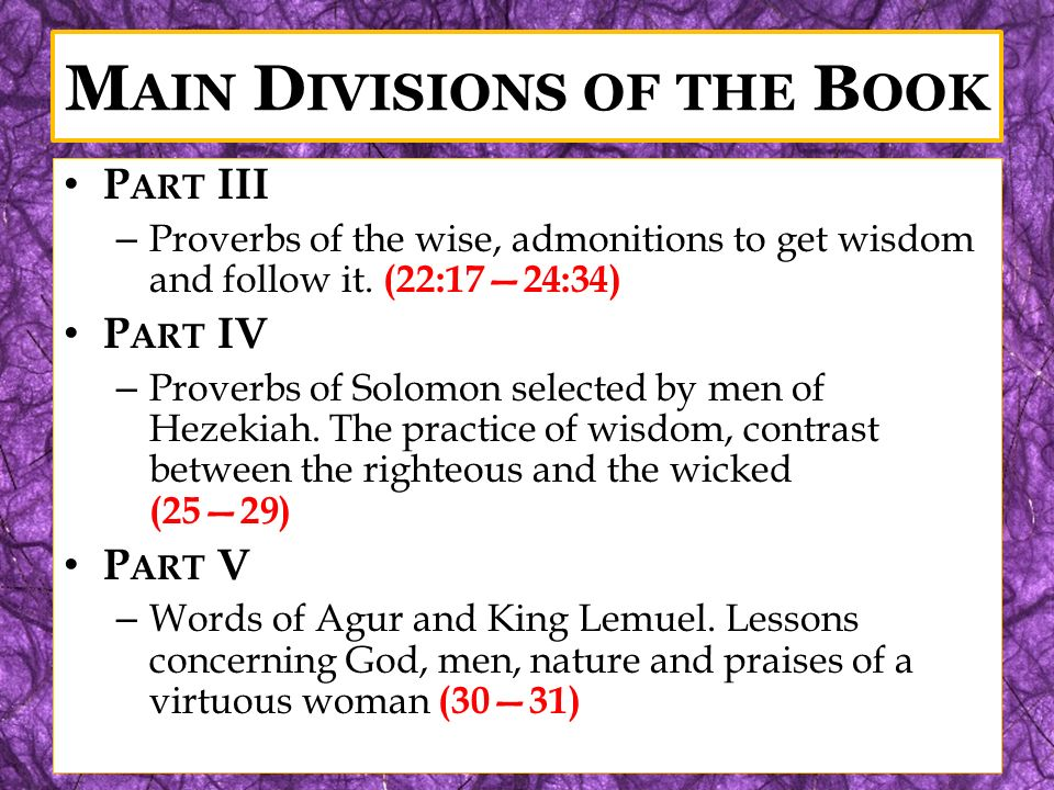 M AIN D IVISIONS OF THE B OOK P ART III – Proverbs of the wise, admonitions to get wisdom and follow it. (22:1724:34) P ART IV – Proverbs of Solomon s