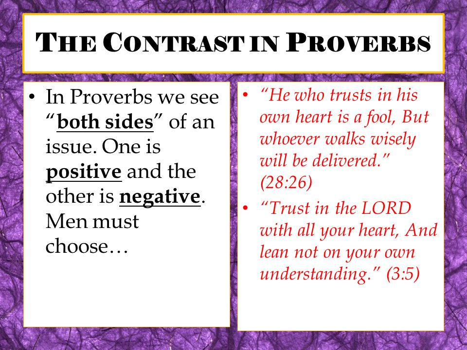 T HE C ONTRAST IN P ROVERBS In Proverbs we see both sides of an issue. One is positive and the other is negative. Men must choose… He who trusts in hi