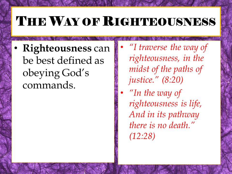 T HE W AY OF R IGHTEOUSNESS Righteousness can be best defined as obeying Gods commands. I traverse the way of righteousness, in the midst of the paths
