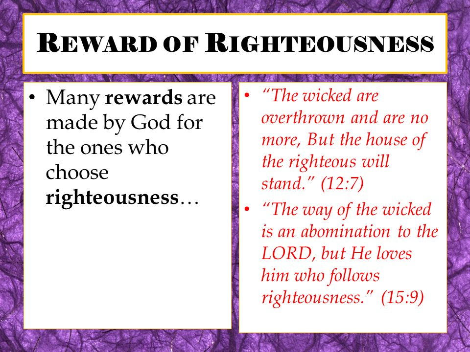 R EWARD OF R IGHTEOUSNESS Many rewards are made by God for the ones who choose righteousness … The wicked are overthrown and are no more, But the hous