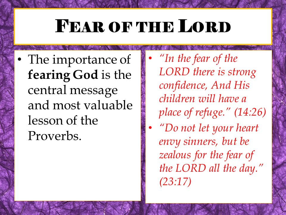 F EAR OF THE L ORD The importance of fearing God is the central message and most valuable lesson of the Proverbs. In the fear of the LORD there is str