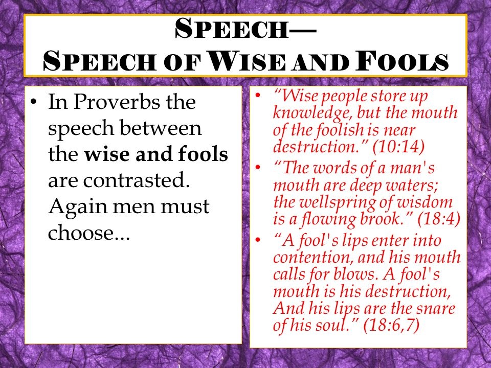 S PEECH S PEECH OF W ISE AND F OOLS In Proverbs the speech between the wise and fools are contrasted. Again men must choose... Wise people store up kn
