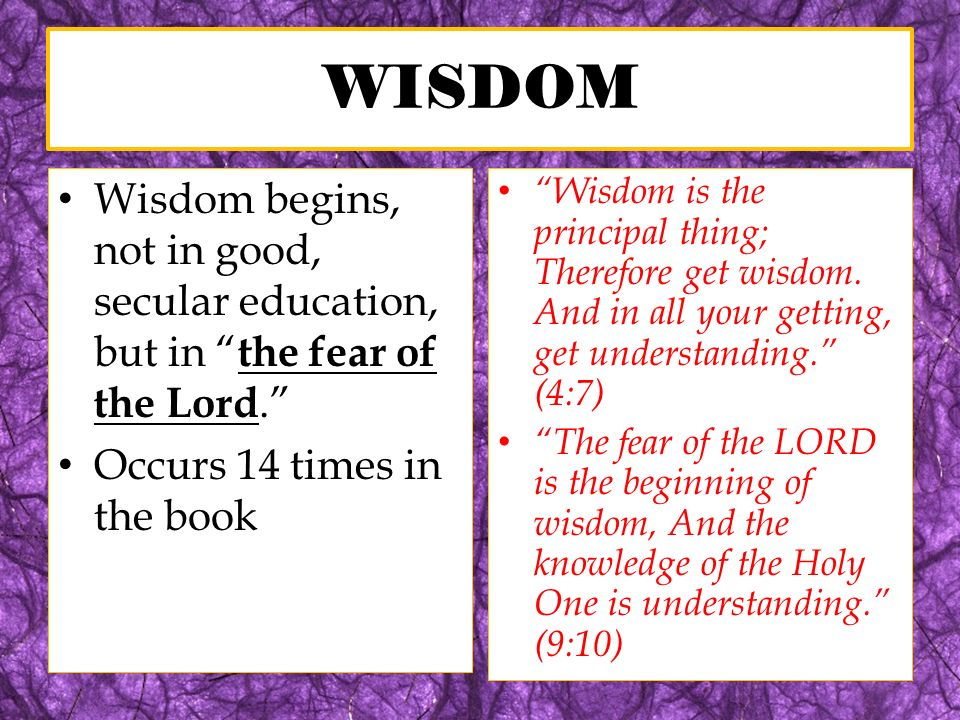 WISDOM Wisdom begins, not in good, secular education, but in the fear of the Lord. Occurs 14 times in the book Wisdom is the principal thing; Therefor