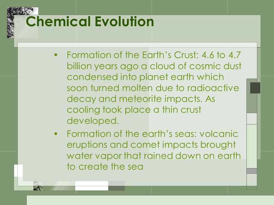 Chemical Evolution (cont.) Small organic molecules form in the seas: from eroded minerals from rocks 4.4 billion years ago the first atmosphere was formed.