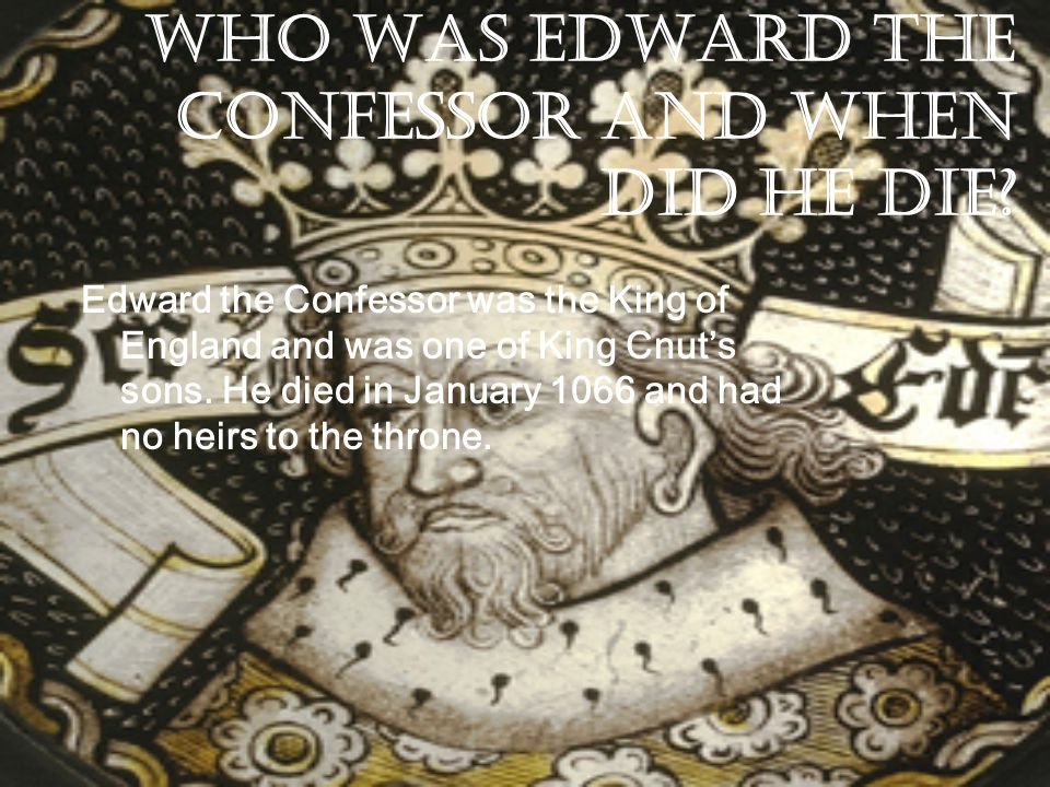 Who was Edward the Confessor and when did he die? Edward the Confessor was the King of England and was one of King Cnuts sons. He died in January 1066