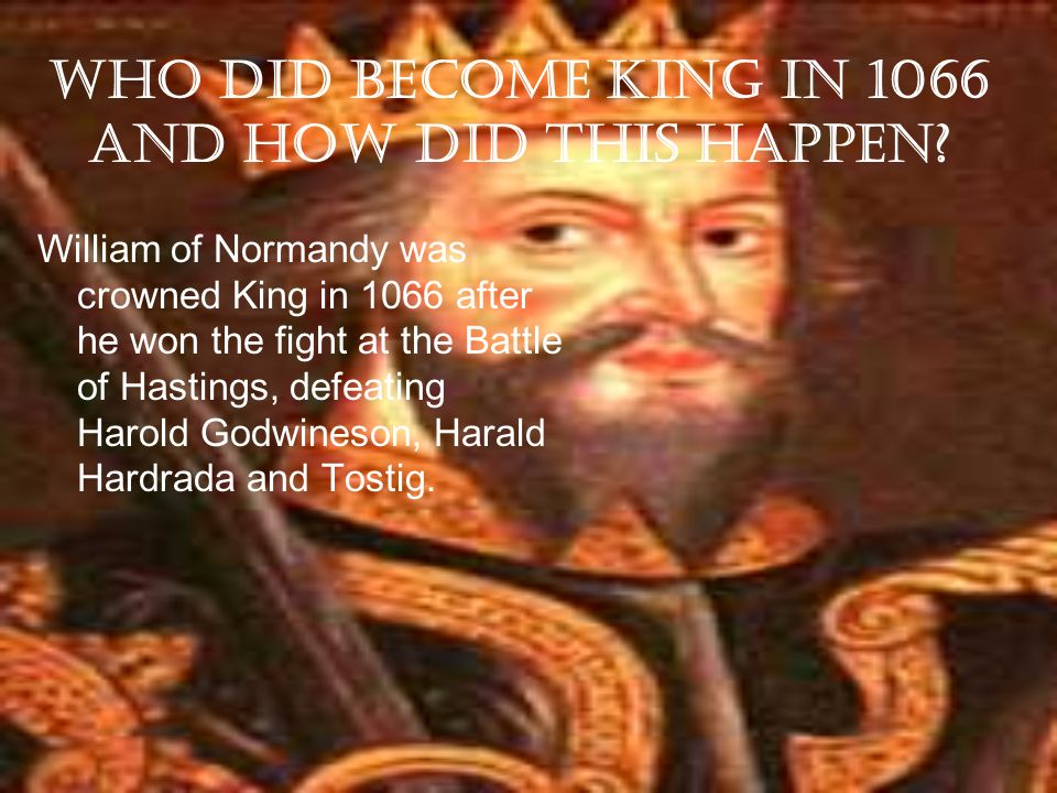 Who did become King in 1066 and how did this happen? William of Normandy was crowned King in 1066 after he won the fight at the Battle of Hastings, de