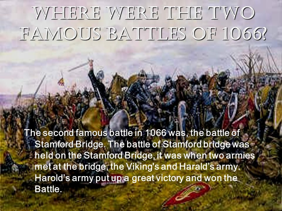 Where were the two famous battles of 1066? The second famous battle in 1066 was, the battle of Stamford Bridge. The second famous battle in 1066 was,