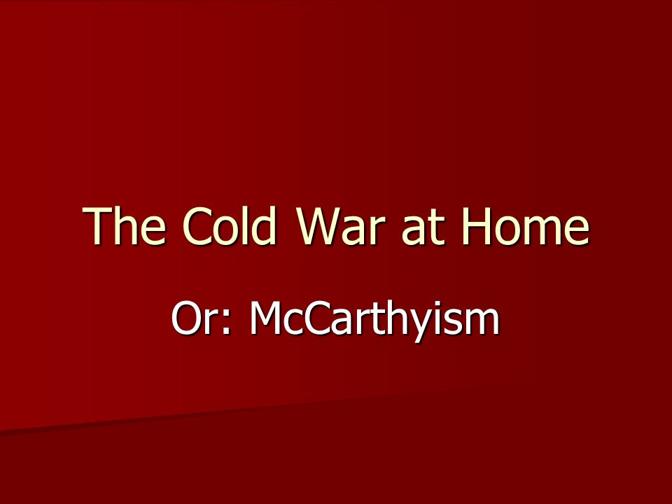 The Cold War at Home Or: McCarthyism