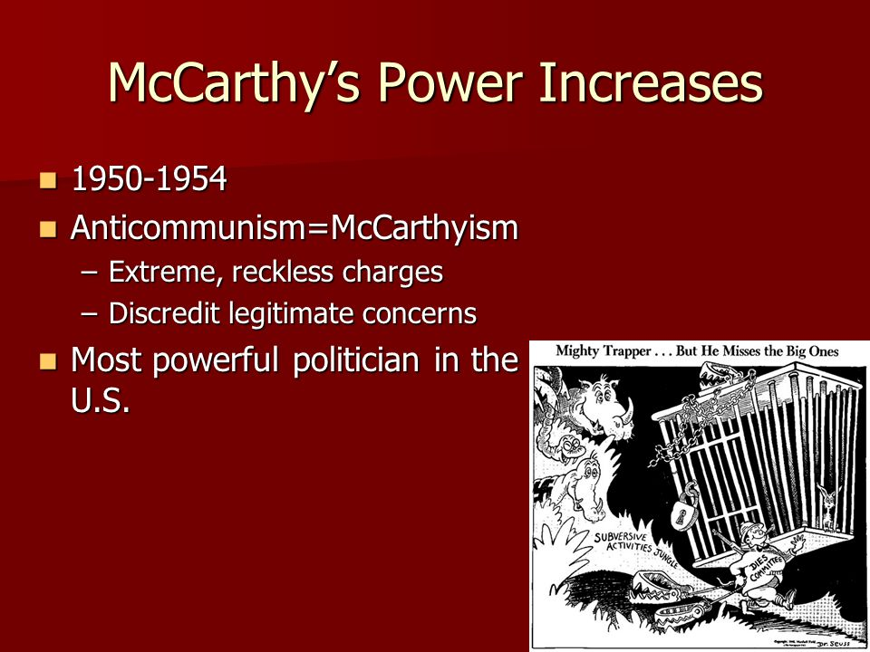 McCarthys Power Increases Anticommunism=McCarthyism Anticommunism=McCarthyism –Extreme, reckless charges –Discredit legitimate concerns Most powerful politician in the U.S.