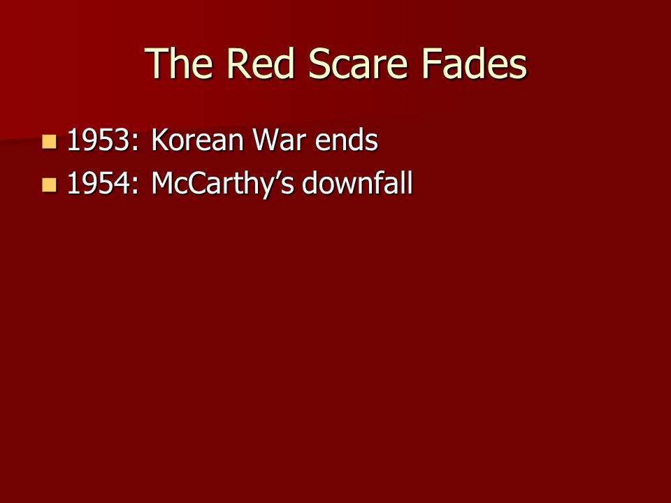 The Red Scare Fades 1953: Korean War ends 1953: Korean War ends 1954: McCarthys downfall 1954: McCarthys downfall