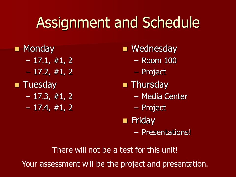 Assignment and Schedule Monday Monday –17.1, #1, 2 –17.2, #1, 2 Tuesday Tuesday –17.3, #1, 2 –17.4, #1, 2 Wednesday Wednesday –Room 100 –Project Thursday Thursday –Media Center –Project Friday Friday –Presentations.
