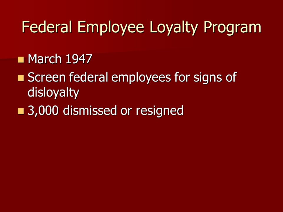 Federal Employee Loyalty Program March 1947 March 1947 Screen federal employees for signs of disloyalty Screen federal employees for signs of disloyalty 3,000 dismissed or resigned 3,000 dismissed or resigned