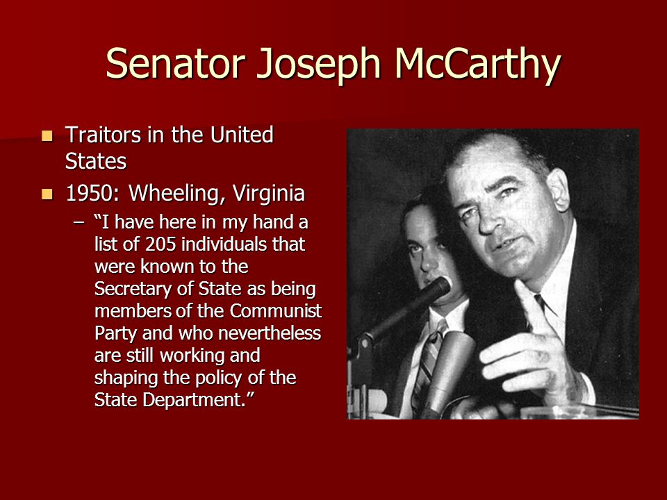 Senator Joseph McCarthy Traitors in the United States Traitors in the United States 1950: Wheeling, Virginia 1950: Wheeling, Virginia –I have here in my hand a list of 205 individuals that were known to the Secretary of State as being members of the Communist Party and who nevertheless are still working and shaping the policy of the State Department.