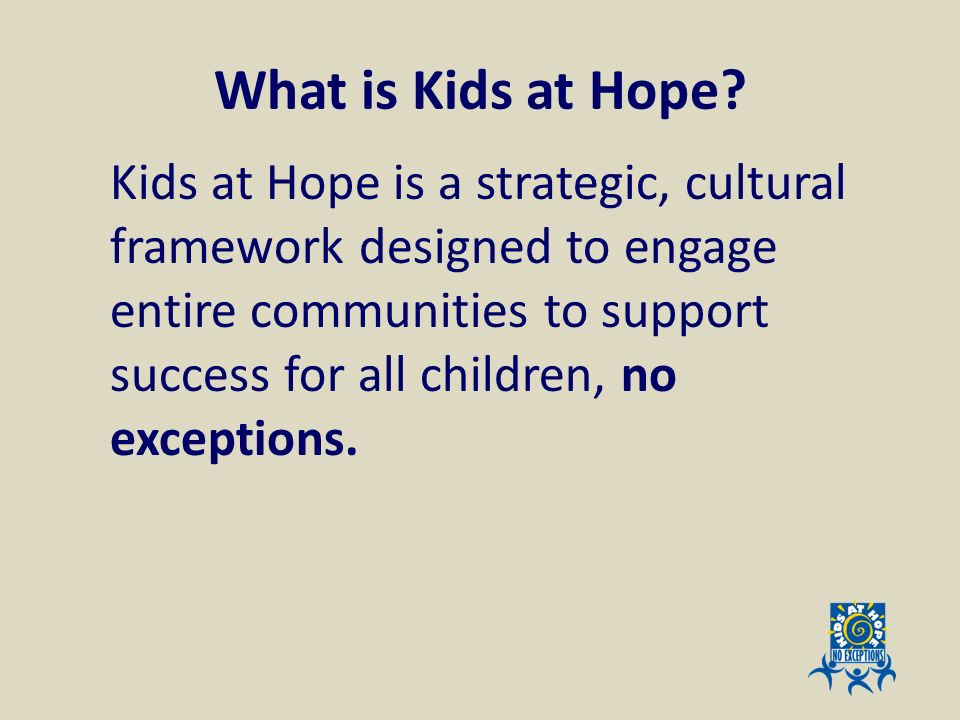 What is Kids at Hope? Kids at Hope is a strategic, cultural framework designed to engage entire communities to support success for all children, no ex