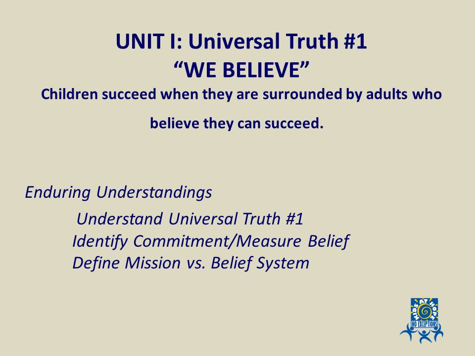 UNIT I: Universal Truth #1 WE BELIEVE Children succeed when they are surrounded by adults who believe they can succeed. Enduring Understandings Unders