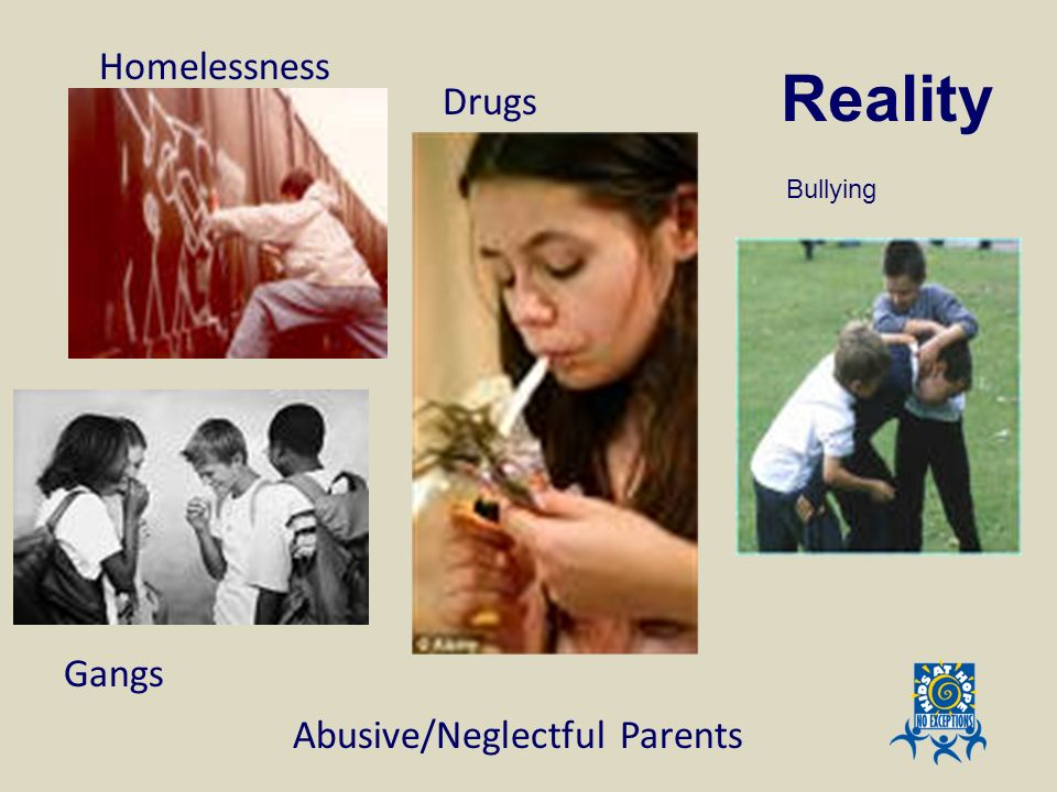 Reality Gangs Drugs Homelessness Abusive/Neglectful Parents Bullying