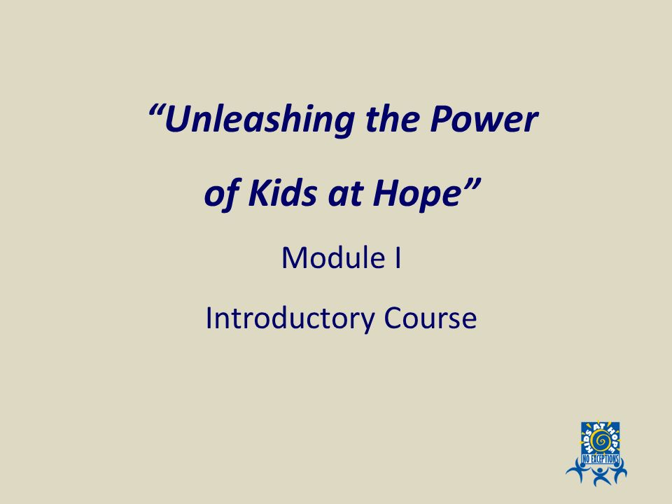 Unleashing the Power of Kids at Hope Module I Introductory Course