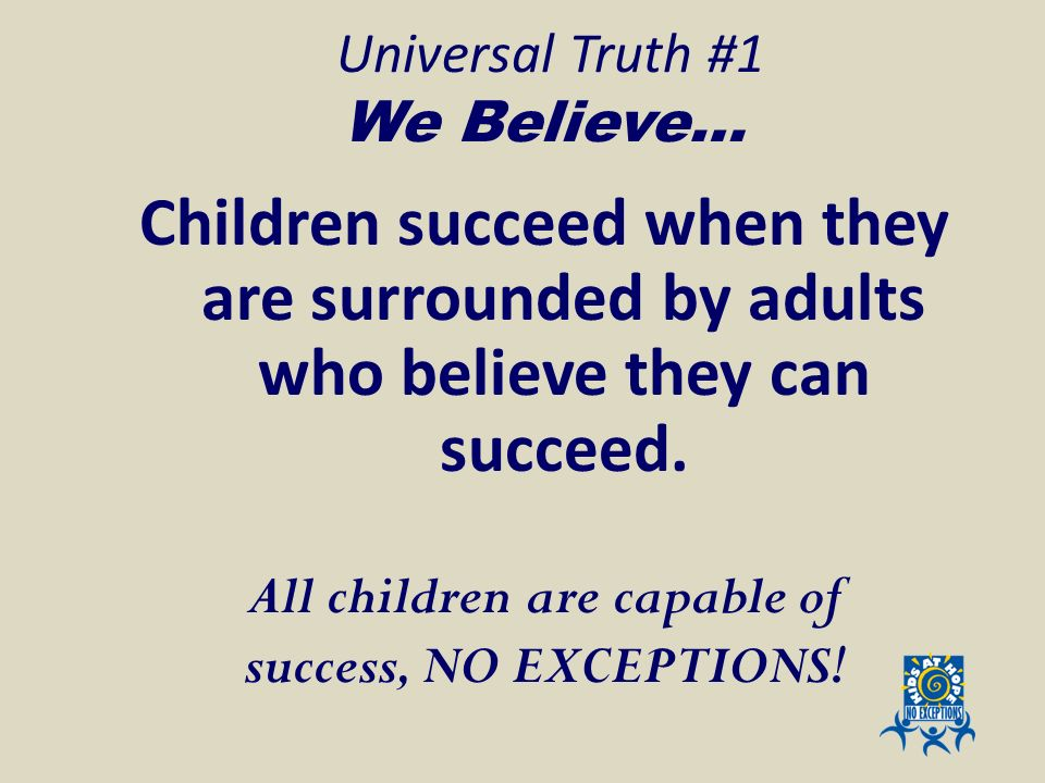 Universal Truth #1 We Believe… Children succeed when they are surrounded by adults who believe they can succeed. All children are capable of success,
