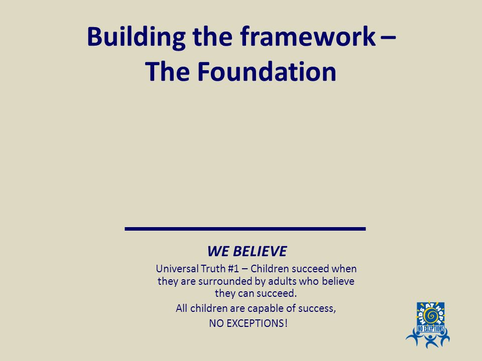 Building the framework – The Foundation WE BELIEVE Universal Truth #1 – Children succeed when they are surrounded by adults who believe they can succe