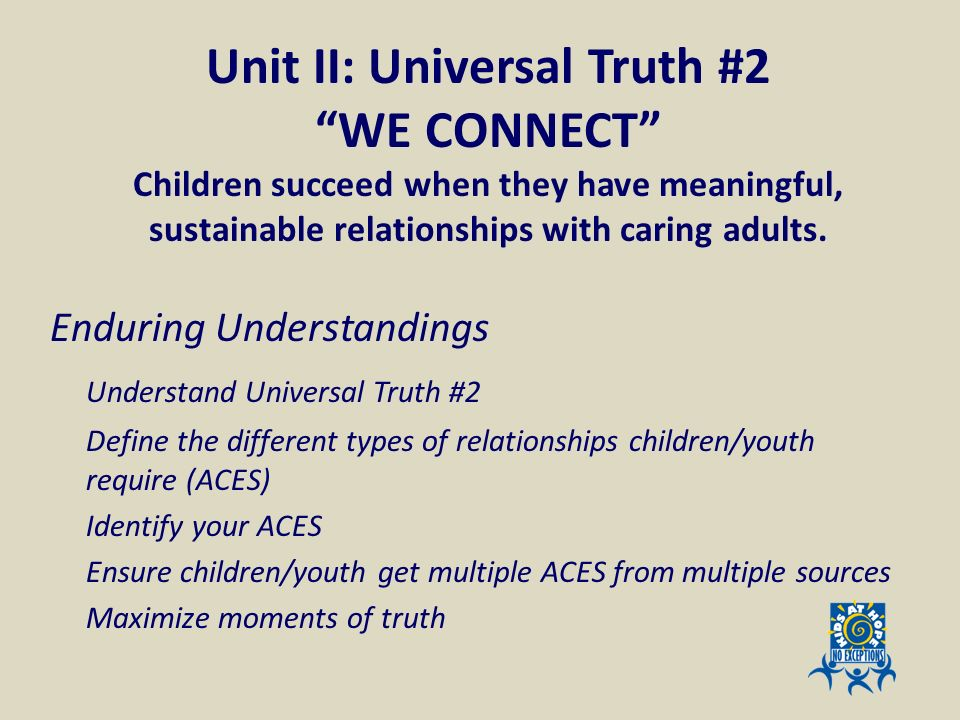 Unit II: Universal Truth #2 WE CONNECT Children succeed when they have meaningful, sustainable relationships with caring adults. Enduring Understandin