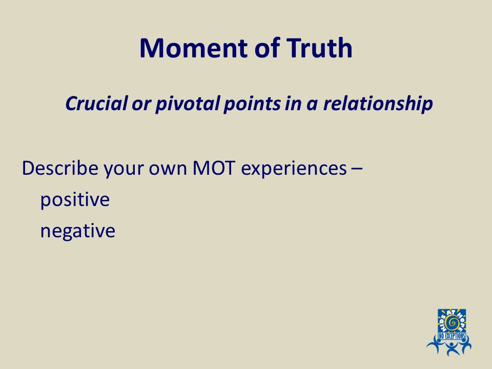 Moment of Truth Crucial or pivotal points in a relationship Describe your own MOT experiences – positive negative