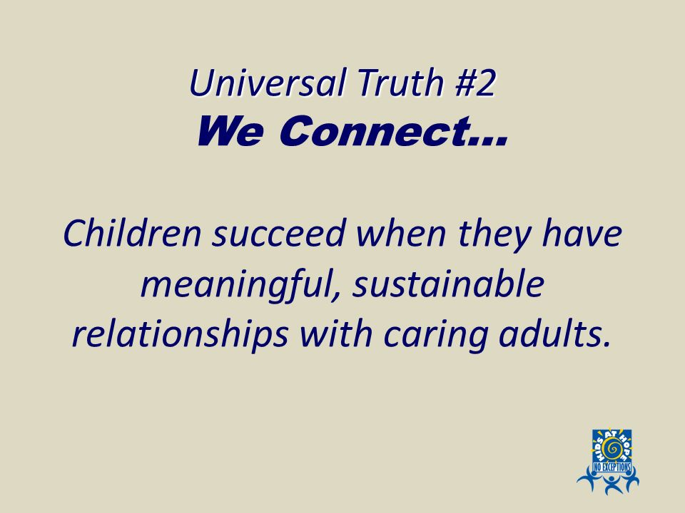 Universal Truth #2 Universal Truth #2 We Connect… Children succeed when they have meaningful, sustainable relationships with caring adults.