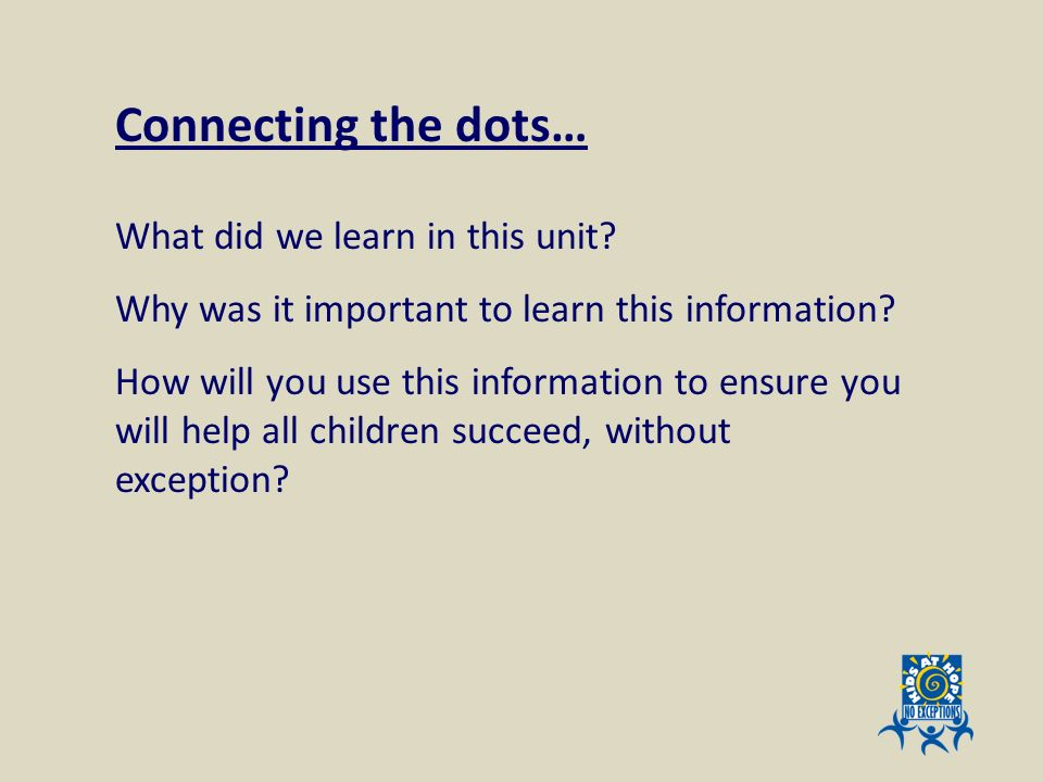 What did we learn in this unit? Why was it important to learn this information? How will you use this information to ensure you will help all children