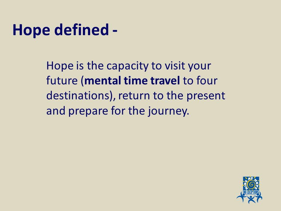 Hope defined - Hope is the capacity to visit your future (mental time travel to four destinations), return to the present and prepare for the journey.