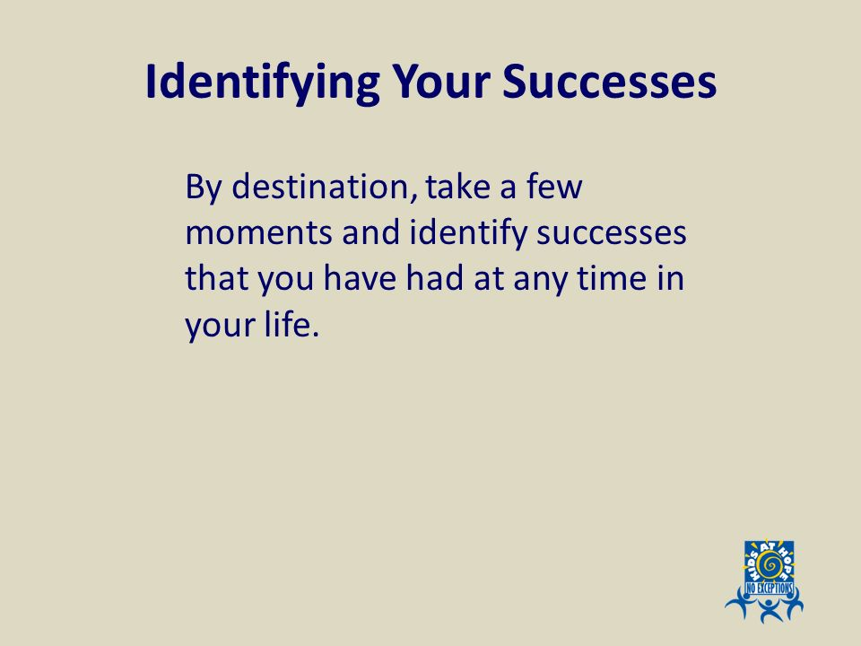 Identifying Your Successes By destination, take a few moments and identify successes that you have had at any time in your life.