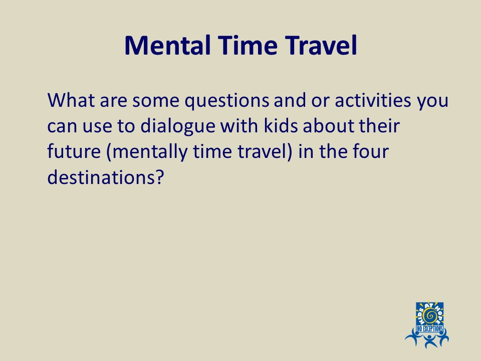 Mental Time Travel What are some questions and or activities you can use to dialogue with kids about their future (mentally time travel) in the four d
