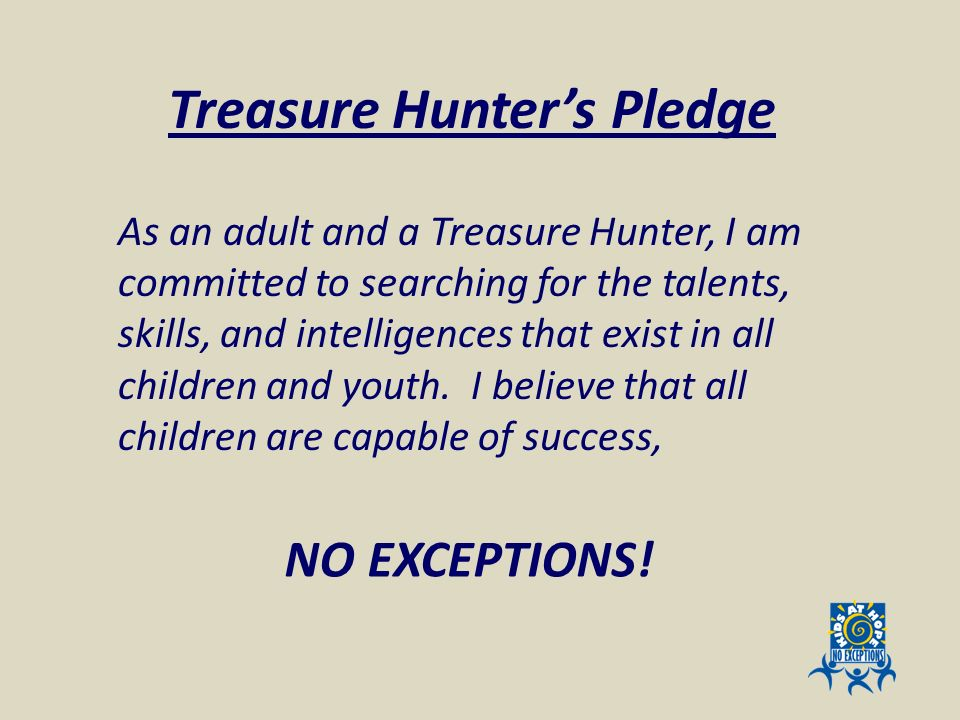 NO EXCEPTIONS! As an adult and a Treasure Hunter, I am committed to searching for the talents, skills, and intelligences that exist in all children an